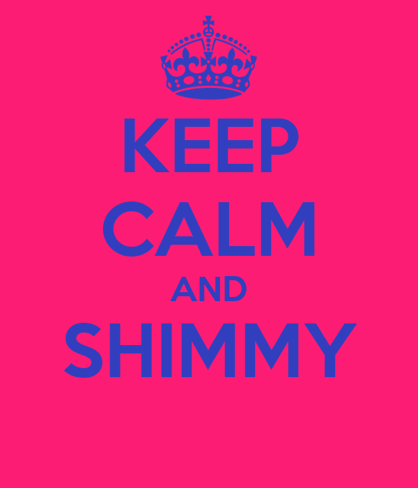 KEEP CALM AND SHIMMY
