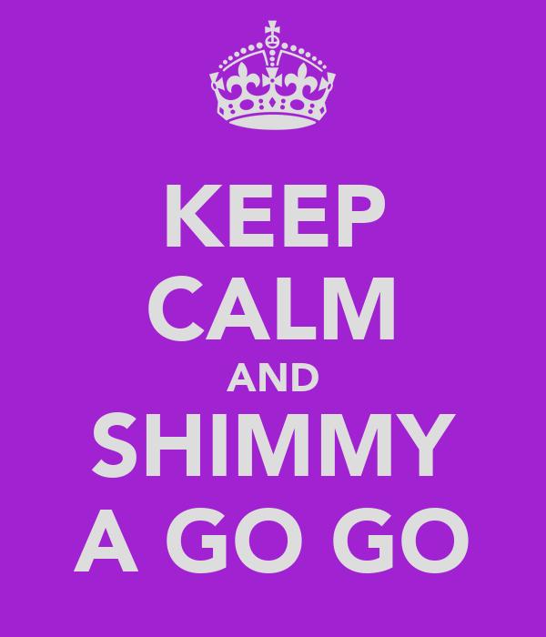 KEEP CALM AND SHIMMY A GO GO