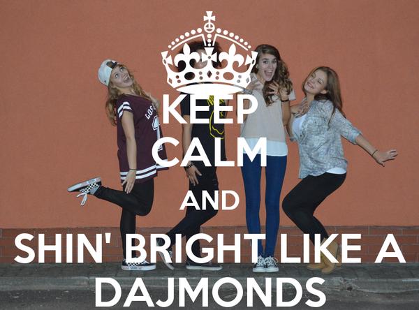 KEEP CALM AND SHIN' BRIGHT LIKE A DAJMONDS
