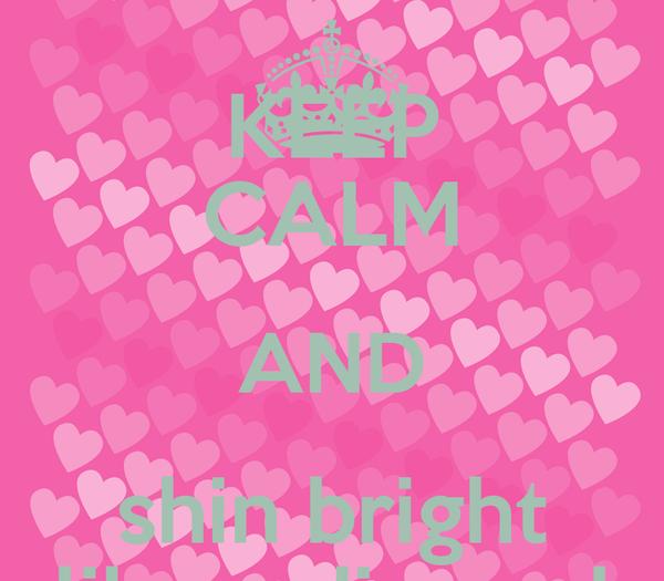 KEEP CALM AND shin bright like a dimond