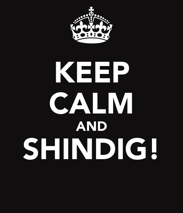 KEEP CALM AND SHINDIG!