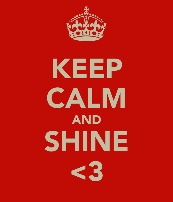 KEEP CALM AND SHINE <3