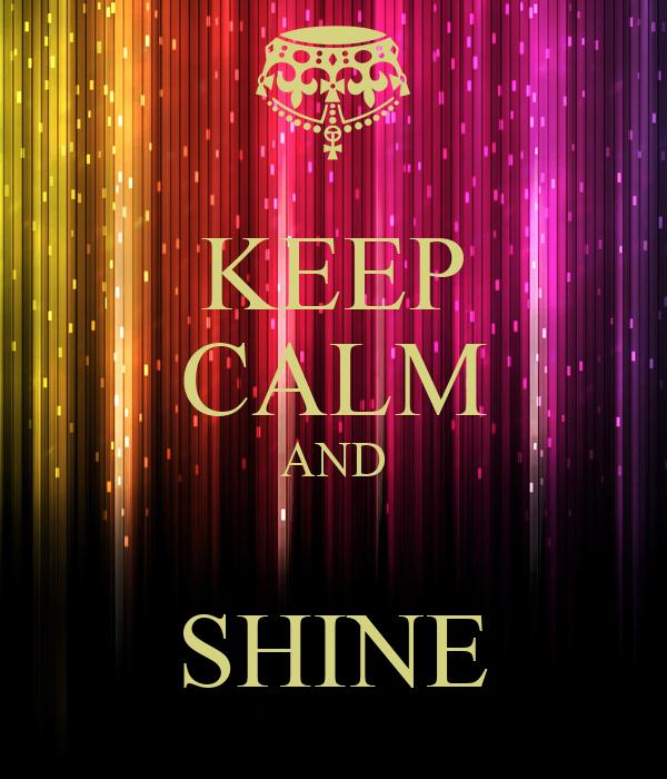 KEEP CALM AND  SHINE
