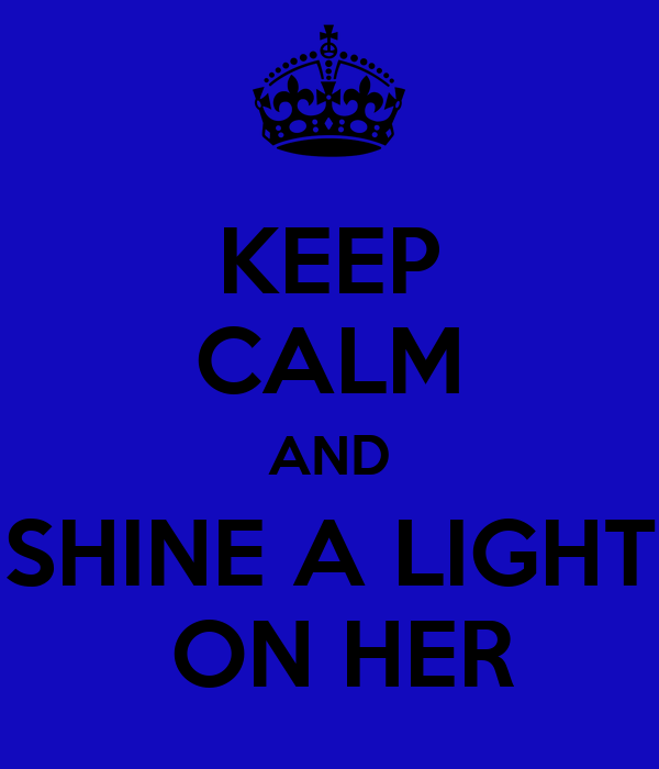 KEEP CALM AND SHINE A LIGHT  ON HER