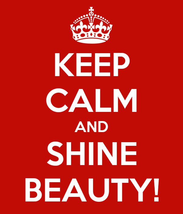 KEEP CALM AND SHINE BEAUTY!
