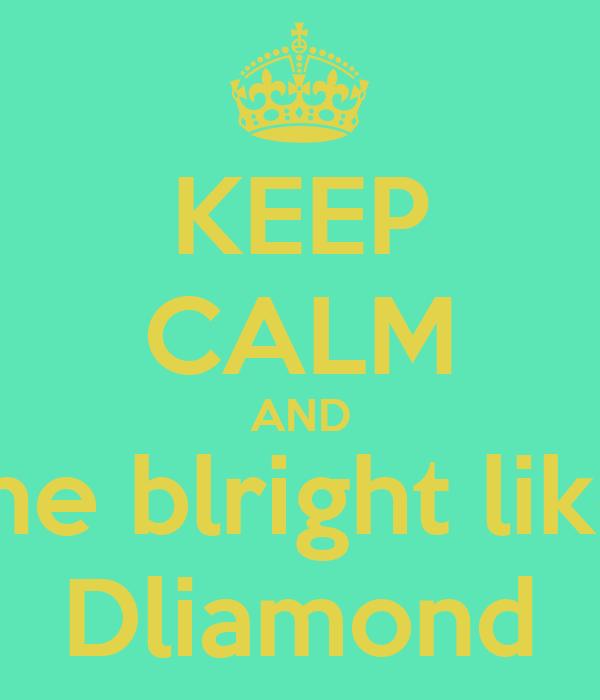 KEEP CALM AND Shine blright like a  Dliamond