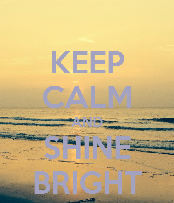 KEEP CALM AND SHINE BRIGHT