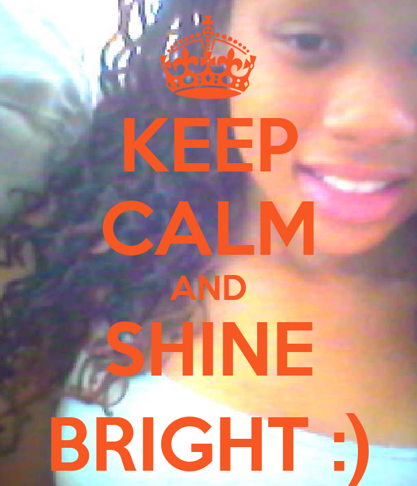 KEEP CALM AND SHINE BRIGHT :)