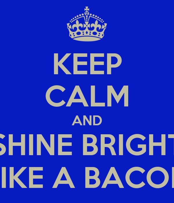 KEEP CALM AND SHINE BRIGHT LIKE A BACON