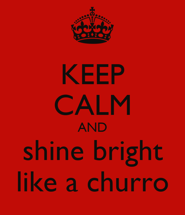 KEEP CALM AND shine bright like a churro