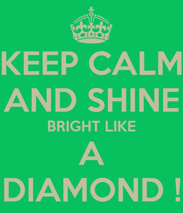 KEEP CALM AND SHINE BRIGHT LIKE A DIAMOND !