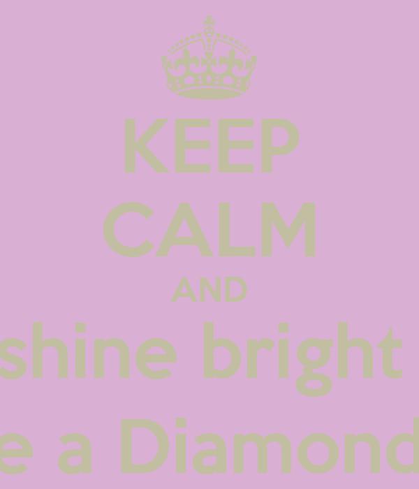 KEEP CALM AND shine bright  like a Diamond :]