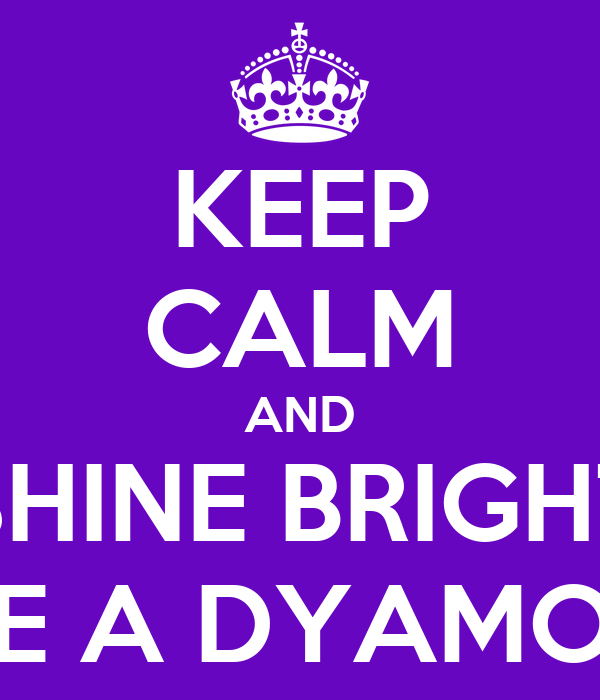 KEEP CALM AND SHINE BRIGHT LIKE A DYAMOND