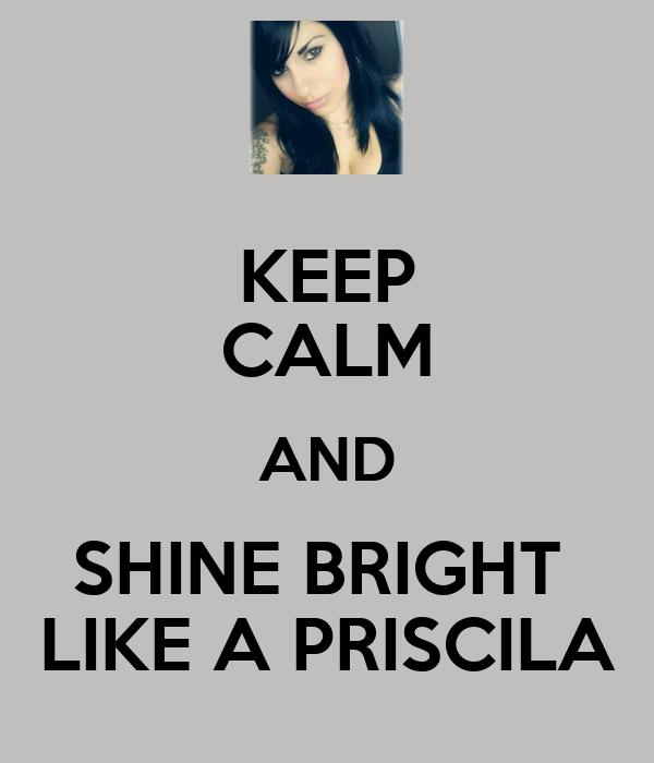 KEEP CALM AND SHINE BRIGHT  LIKE A PRISCILA