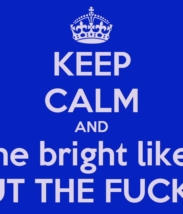 "KEEP CALM AND ""Shine bright like a -""  SHUT THE FUCK UP."