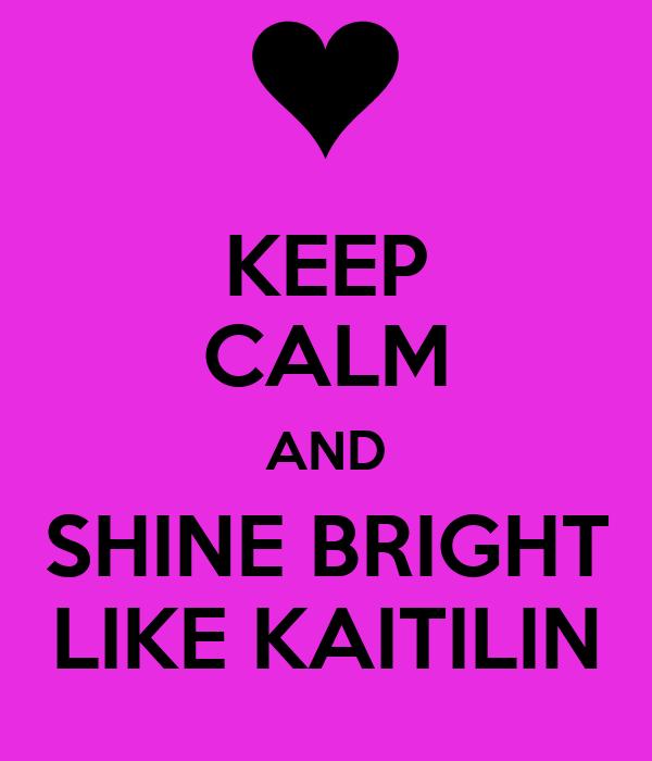 KEEP CALM AND SHINE BRIGHT LIKE KAITILIN