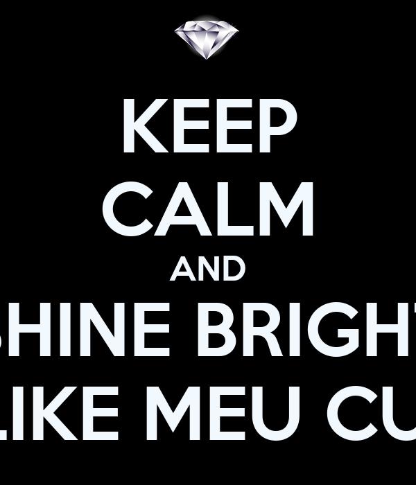 KEEP CALM AND SHINE BRIGHT LIKE MEU CU!
