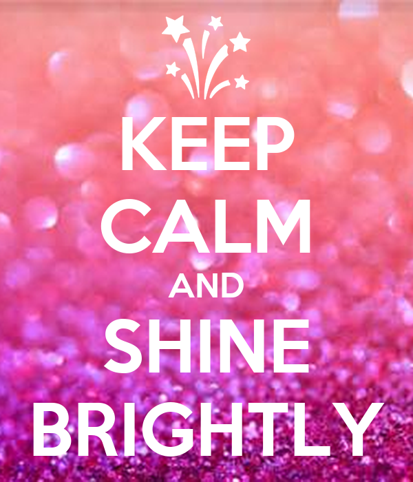 KEEP CALM AND SHINE BRIGHTLY