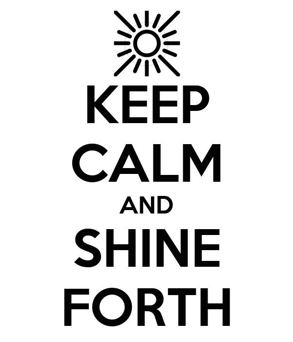 KEEP CALM AND SHINE FORTH