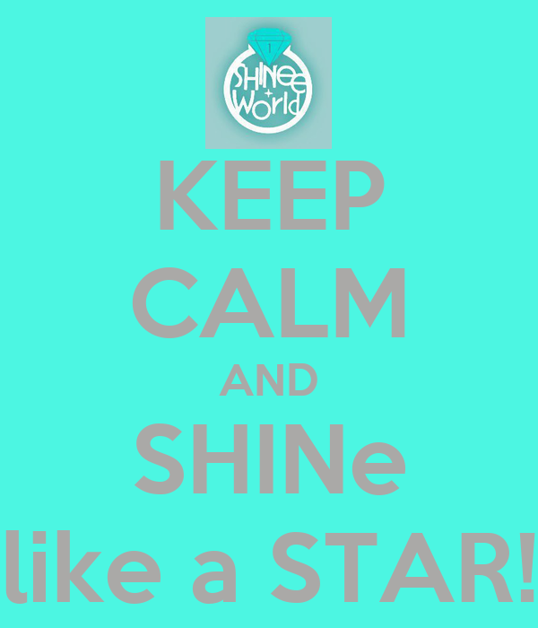 KEEP CALM AND SHINe like a STAR!