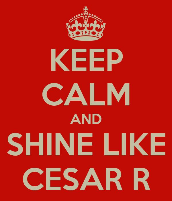 KEEP CALM AND SHINE LIKE CESAR R