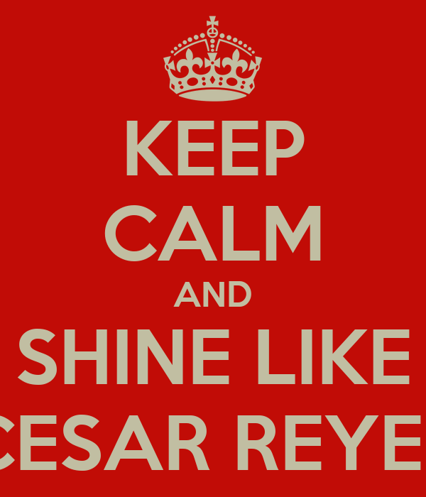 KEEP CALM AND SHINE LIKE CESAR REYES