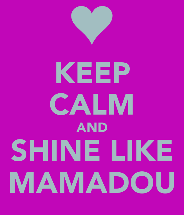 KEEP CALM AND SHINE LIKE MAMADOU