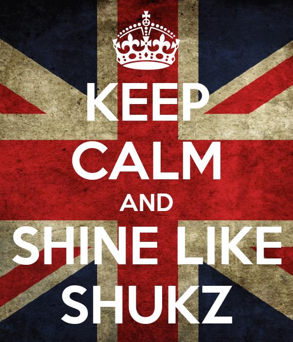 KEEP CALM AND SHINE LIKE SHUKZ