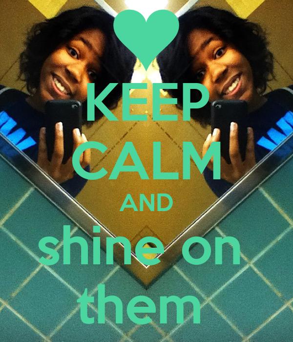 KEEP CALM AND shine on  them
