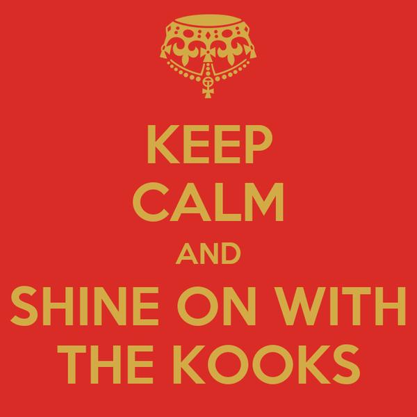 KEEP CALM AND SHINE ON WITH THE KOOKS