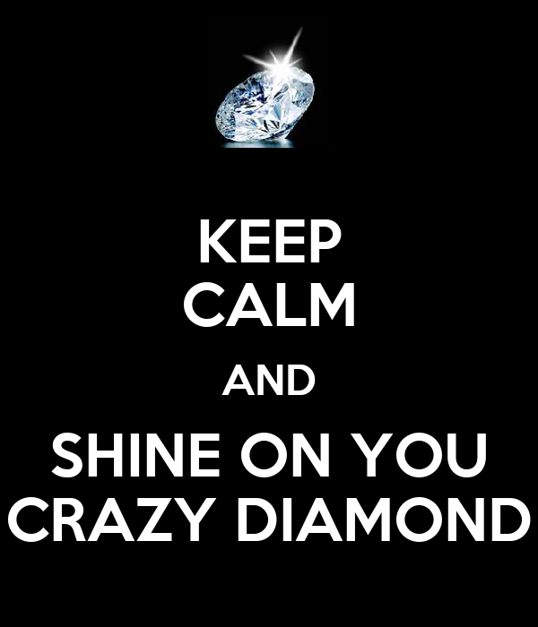KEEP CALM AND SHINE ON YOU CRAZY DIAMOND