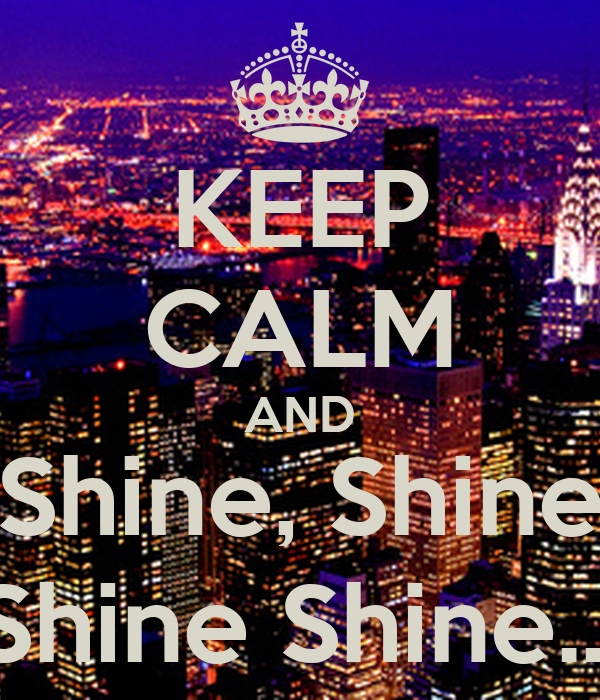 KEEP CALM AND Shine, Shine Shine Shine...