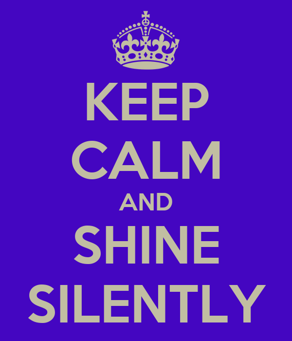 KEEP CALM AND SHINE SILENTLY