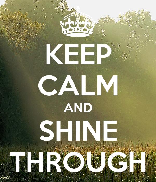 KEEP CALM AND SHINE THROUGH