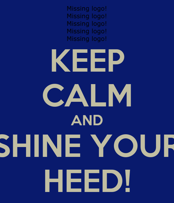 KEEP CALM AND SHINE YOUR HEED!
