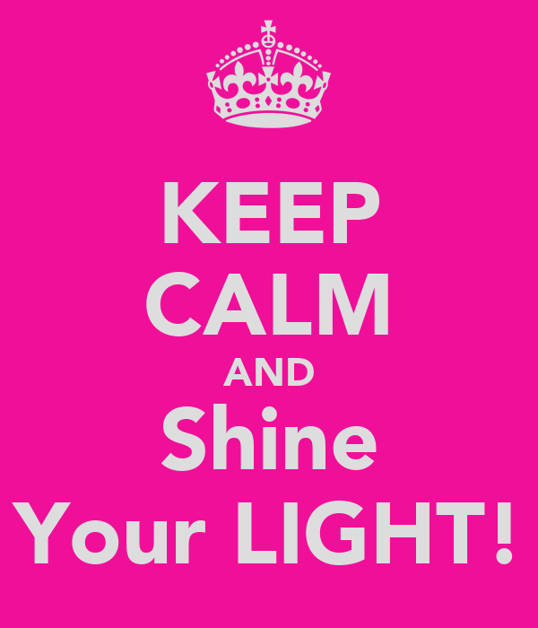 KEEP CALM AND Shine Your LIGHT!