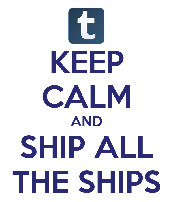 KEEP CALM AND SHIP ALL THE SHIPS