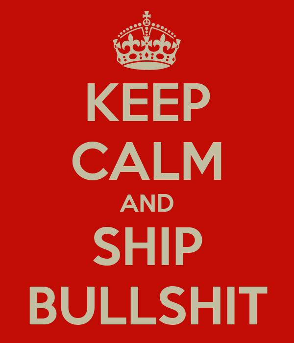 KEEP CALM AND SHIP BULLSHIT