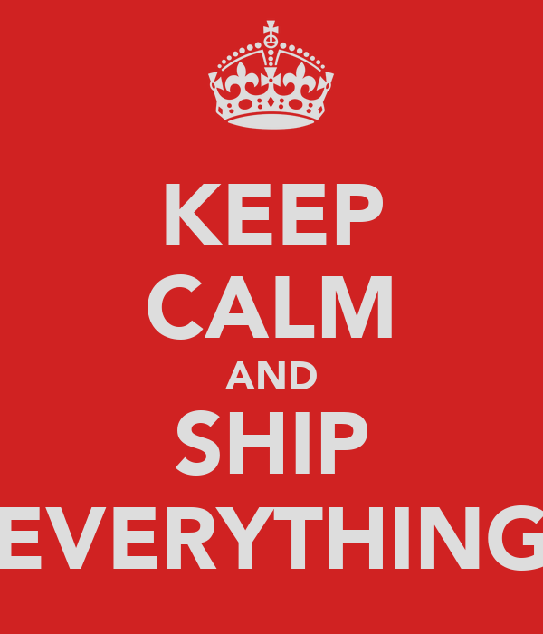 KEEP CALM AND SHIP EVERYTHING
