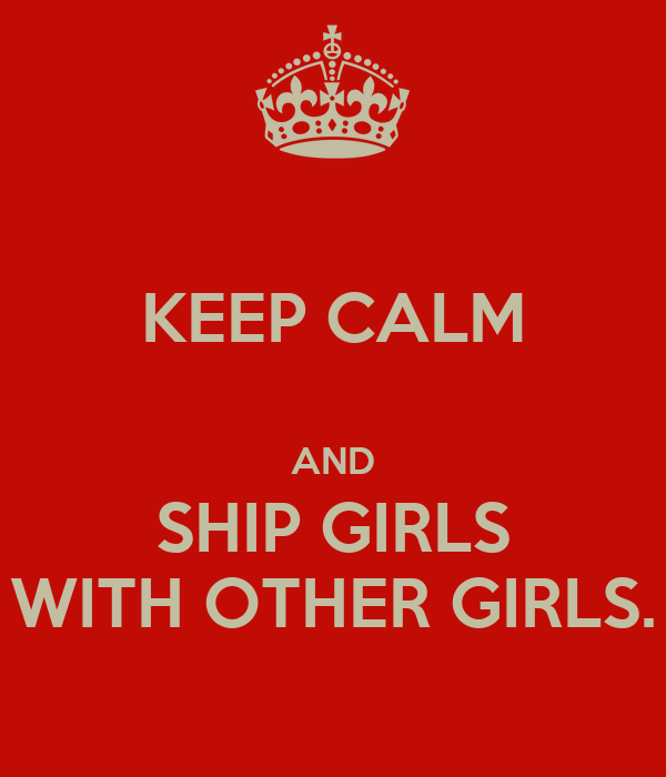 KEEP CALM  AND SHIP GIRLS WITH OTHER GIRLS.