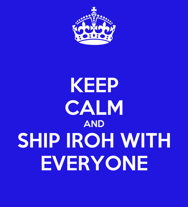 KEEP CALM AND SHIP IROH WITH EVERYONE