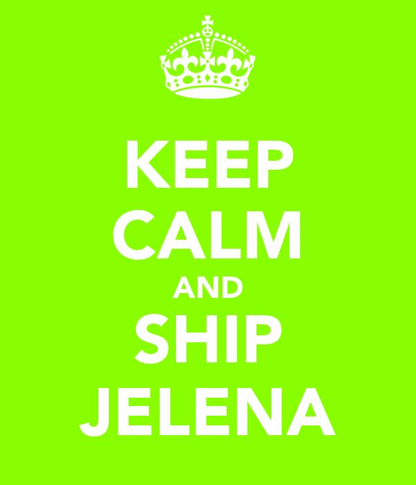 KEEP CALM AND SHIP JELENA