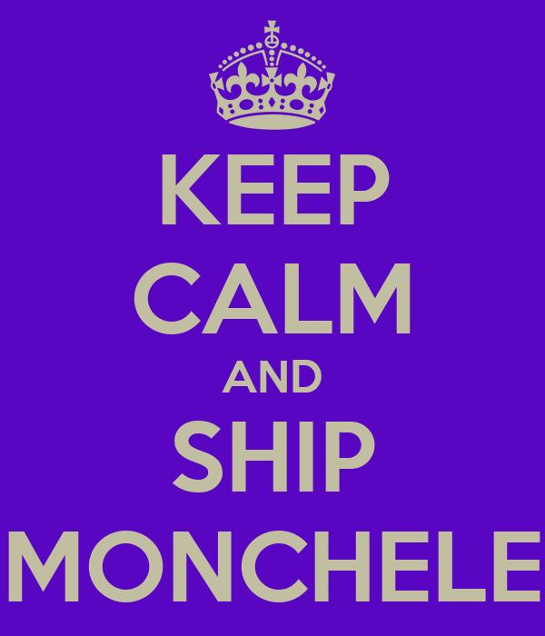 KEEP CALM AND SHIP MONCHELE