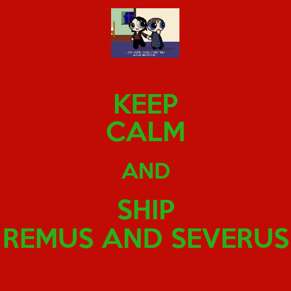 KEEP CALM AND SHIP REMUS AND SEVERUS