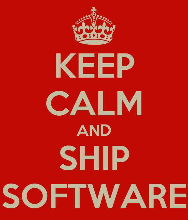 KEEP CALM AND SHIP SOFTWARE