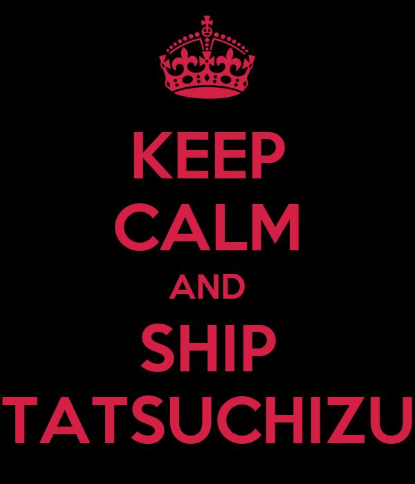 KEEP CALM AND SHIP TATSUCHIZU