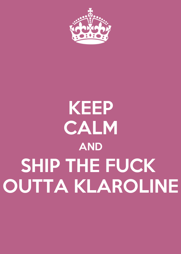 KEEP CALM AND SHIP THE FUCK  OUTTA KLAROLINE