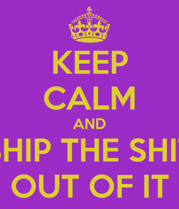 KEEP CALM AND SHIP THE SHIT OUT OF IT