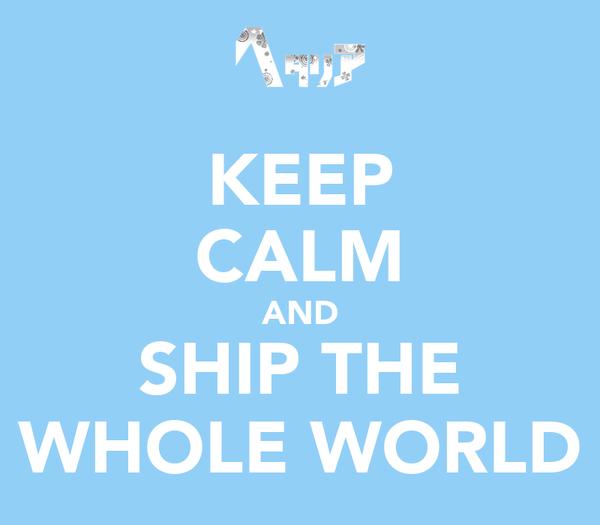 KEEP CALM AND SHIP THE WHOLE WORLD