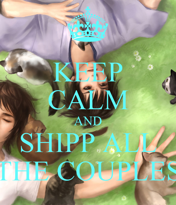 KEEP CALM AND SHIPP ALL THE COUPLES